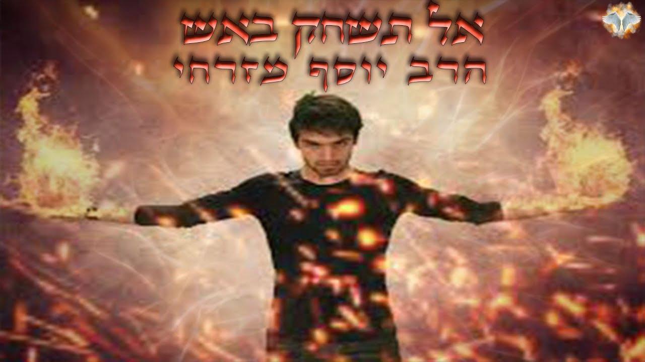 הרב יוסף מזרחי - אל תשחק באש!