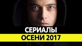 НОВИНКИ СЕРИАЛОВ ОСЕНИ. Самые лучшие сериалы 2017 года. Топ Сентябрь, Октябрь, Ноябрь 2017