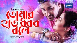 Tomar Hat Dhorbo Bole | তোমার হাত ধরব বলে | Sajal Noor, Bhabna | Global Tv Drama