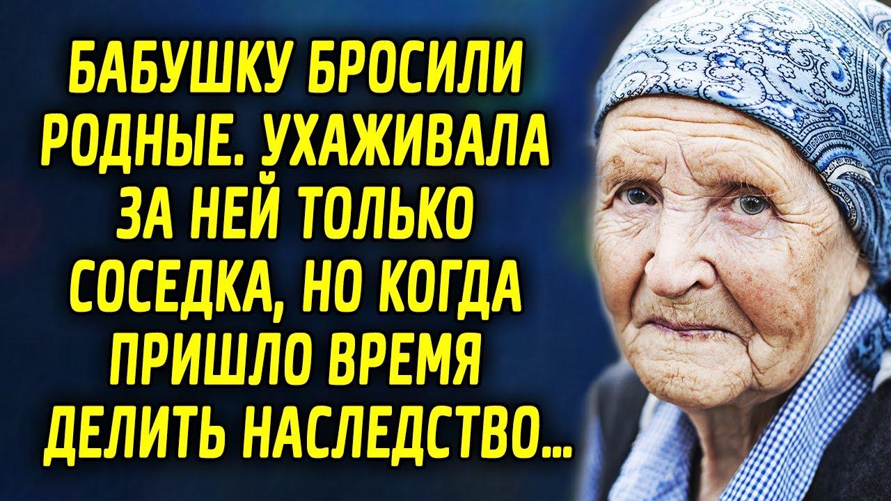 Бабушку бросили родные. Ухаживала за ней только соседка. Но когда пришло время делить наследство…