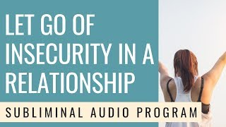 LET GO OF INSECURITY IN A RELATIONSHIP   Subliminal - 528 Hz - MANIFEST RESULTS INSTANTLY!