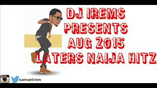 Naija Latest Hitz (August 2015 ) by DJ IREM$ Ft. Wizkid, Patoranking, Wande Coal & More!