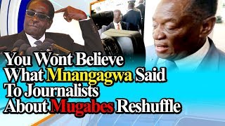 You Wont Believe What MNANGAGWA Said To Journalists about MUGABE's RESHUFFLE. WATCH WHAT HAPPENED