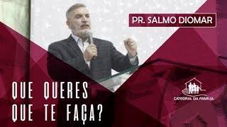 Que queres que te faça - Pr. Salmo Diomar - 01-09-2019