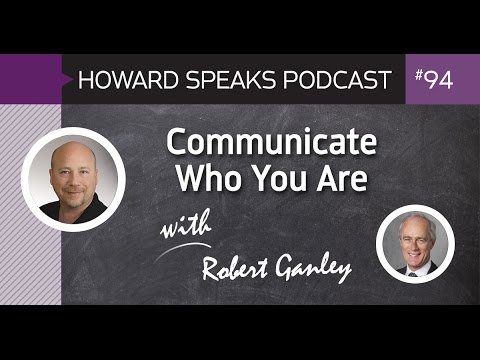 Communicate Who You Are with Robert Ganley : Howard Speaks Podcast #94