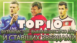 ТОП 10 футболистов выбравшихся со дна и ставших звездами!