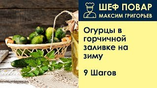 Огурцы в горчичной заливке на зиму . Рецепт от шеф повара Максима Григорьева