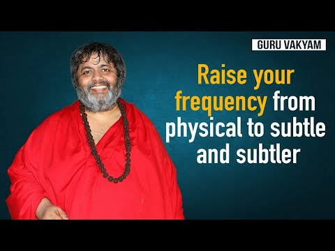 Guru Vakyam : Raise your frequency from physical to subtle and subtler.