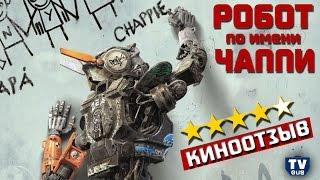 Отзыв о фильме Робот по имени Чаппи. Обзор и критика: Стоит ли идти в кино?