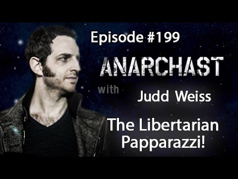 Anarchast Ep. 199 Judd Weiss: The Libertarian Paparazzi!