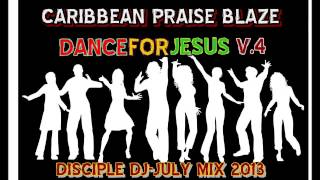DISCIPLE DJ/CARIBBEAN PRAISE BLAZE-DANCE FOR JESUS V.4 DJ MIX JULY 2013