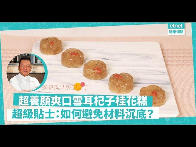 👨🍳名廚黃亞保食譜😋:別注版甜品!「雪耳杞子桂花糕」口感、養顏功效大提升!做糕點如何避免材料沉底?