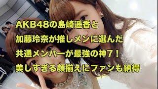 AKB48の島崎遥香と加藤玲奈が推しメンに選んだ共通メンバーが最強の神7...