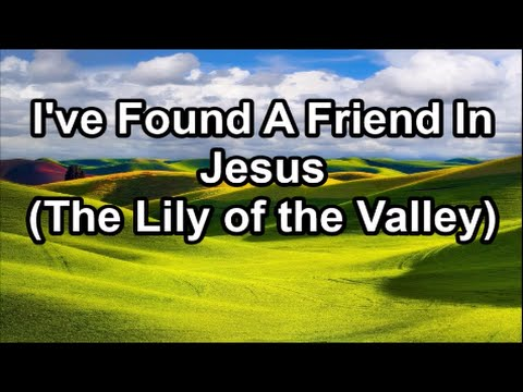 I Have Found a Friend In Jesus - The Lily of the Valley  (Lyrics)