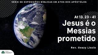 Atos 13. 23 - 41 | Jesus é o Messias prometido | Rev. Geazy Liscio