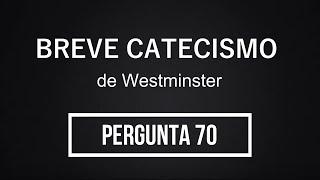 Breve Catecismo - Pergunta 70