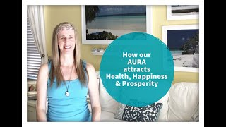How the AURA helps us attract health, happiness & prosperity