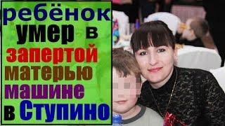 пятилетний ребенок умер в запертой матерью(Олеся Елецкова)машине в Ступино/ смерть ребёнка в машине