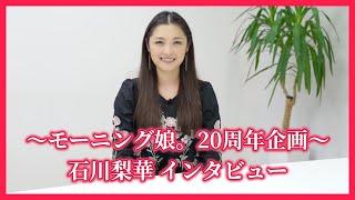 #04. 石川梨華 インタビュー~モーニング娘。20周年企画~ [アプカミ#73~76より抜粋]