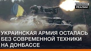 Украинская армия осталась без современной техники на Донбассе | Донбасc Реалии