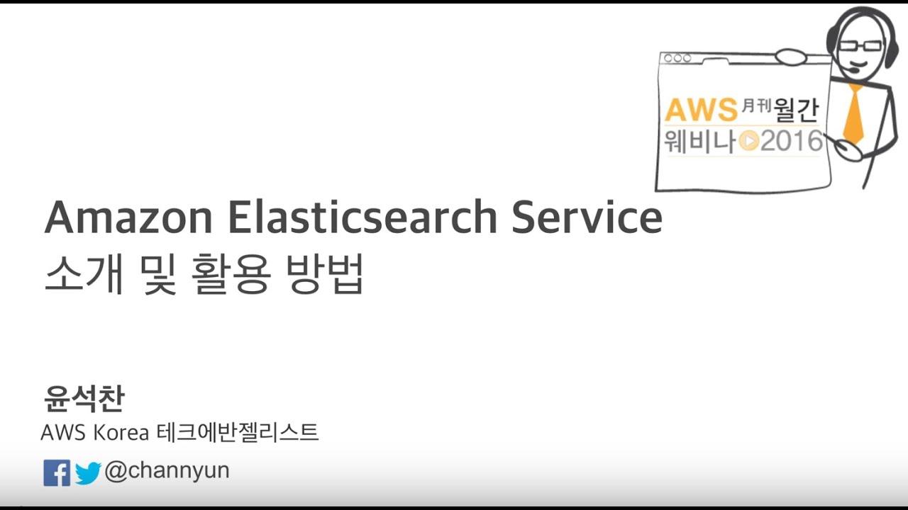 Amazon Elasticsearch Service 소개 및 활용 방법 (윤석찬) - 2016년 월간 웨비나