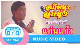 แก่นแก้ว - ชาย เมืองสิงห์[Official MV]