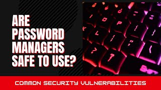 Key Issues with Password Management Tools | Are Password Managers Safe To Use in 2021?