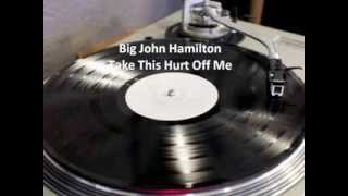 Big John Hamilton - Take This Hurt Off Me