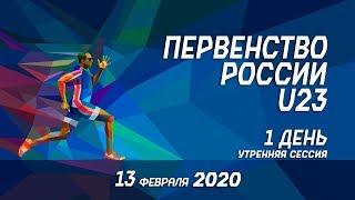 Первенство России U23 в помещении 2020 - 1 день (утренняя сессия)