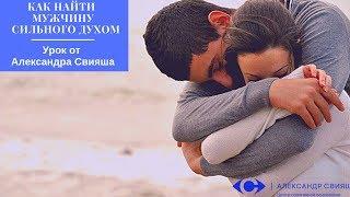 """""""Как найти мужчину  сильного духом"""" Урок от Александра Свияша"""