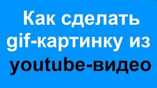 Как сделать gif картинку (гиф) из видео youtube