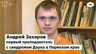 Андрей Захаров, первый преподаватель с синдромом Дауна в Пермском крае
