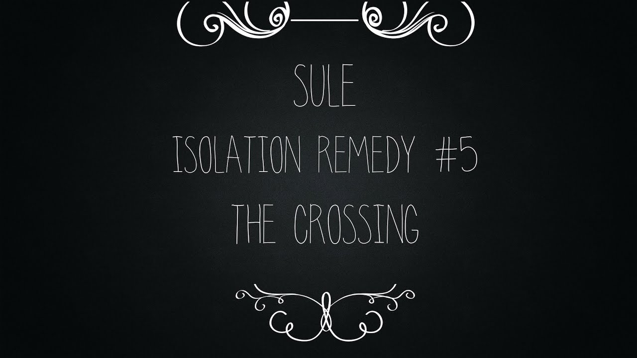 Isolation Remedy #5: Sule - The Crossing