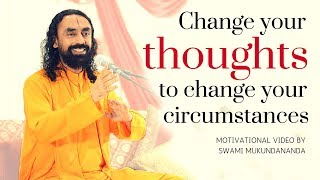 Change Your Thoughts To Change Your Circumstances - Motivational Video by Swami Mukundananda
