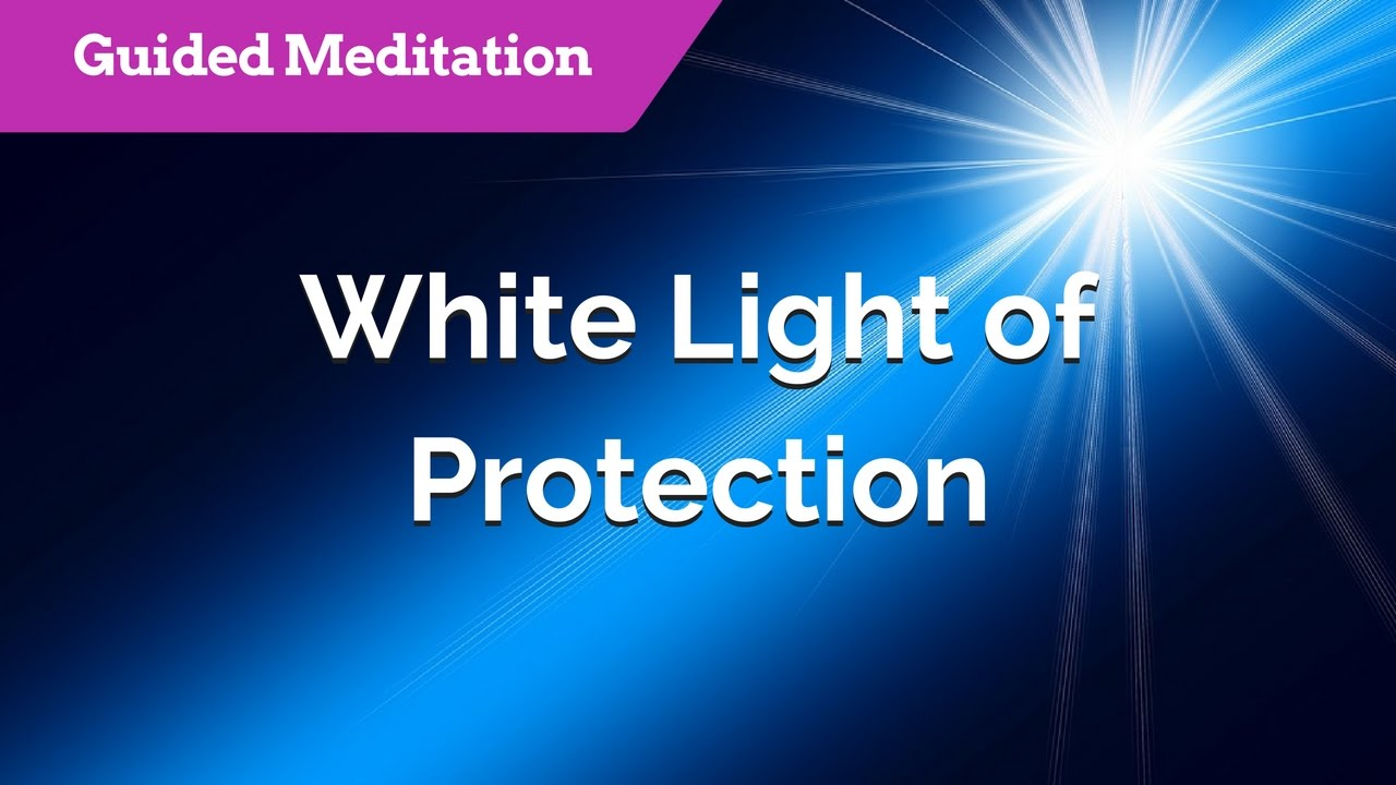 White Light Of Protection Guided Meditation For Protection