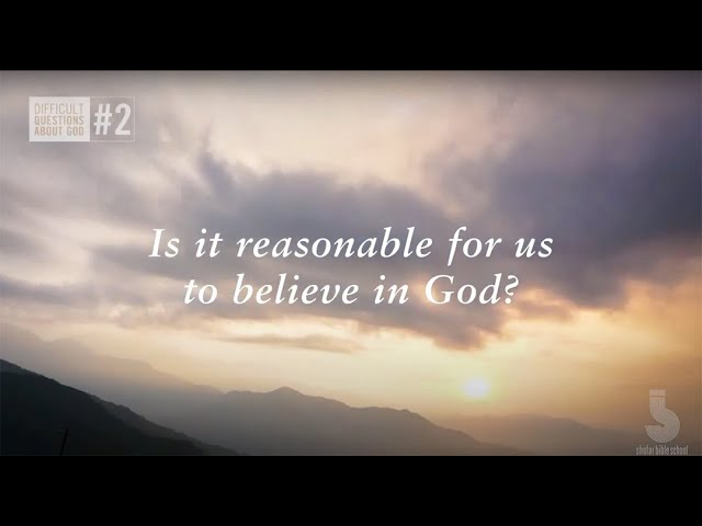 Is it reasonable for us to believe in God?