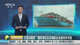 [中国财经报道]交通运输部:国际海运业及辅助业全面对外开放| CCTV财经