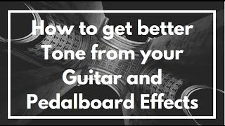 How To Get Better Tone From Your Guitar And Pedalboard Effects Rig Setup.