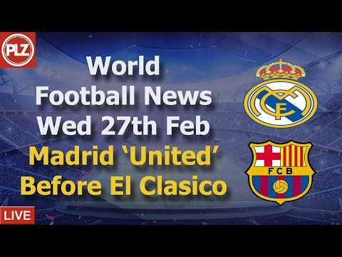 Madrid 'United' Before Two 'Clasicos' – Wednesday 27th February – PLZ World Football News