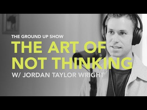 Ground Up 041 - The Art of Not Thinking w/ Jordan Taylor Wright