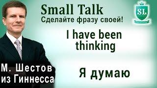 I have been thinking - Я думаю. Small Talk - сделайте фразу своей! #17
