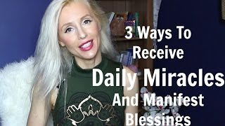 3 Ways To Receive Daily MIRACLES   And Manifest Blessings
