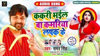 ककरी भईल बा कमरिया लपक के | #Samar Singh | Kakari Bhail Baa Kamriya Lapak Ke | Bhojpuri Song 2020