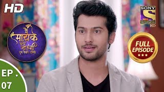 Main Maayke Chali Jaaungi Tum Dekhte Rahiyo - Ep 7 - Full Episode - 19th September, 2018