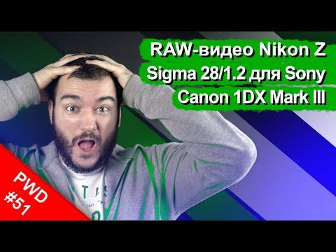 Nikon Z и ProRes RAW | Sigma 28mm F/1.2 для Sony | Canon 1DX Mark III [PWD#51]