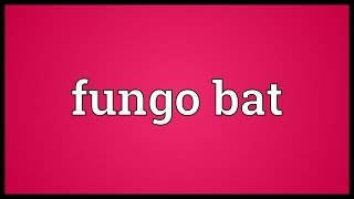 Fungo bat Meaning