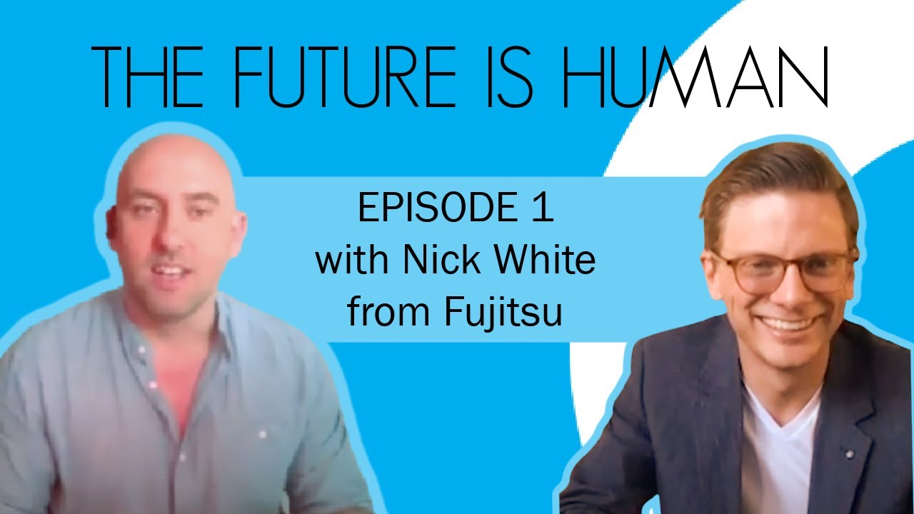 Download THE FUTURE IS HUMAN - Episode 1: Nick White from Fujitsu