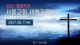 서울교회 20210617 홍해작전 특별새벽기도회