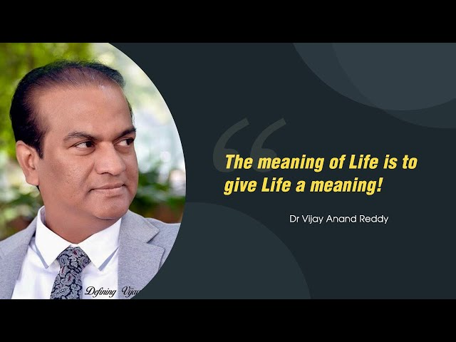 The meaning of Life is to give Life a meaning! Dr Vijay Anand Reddy