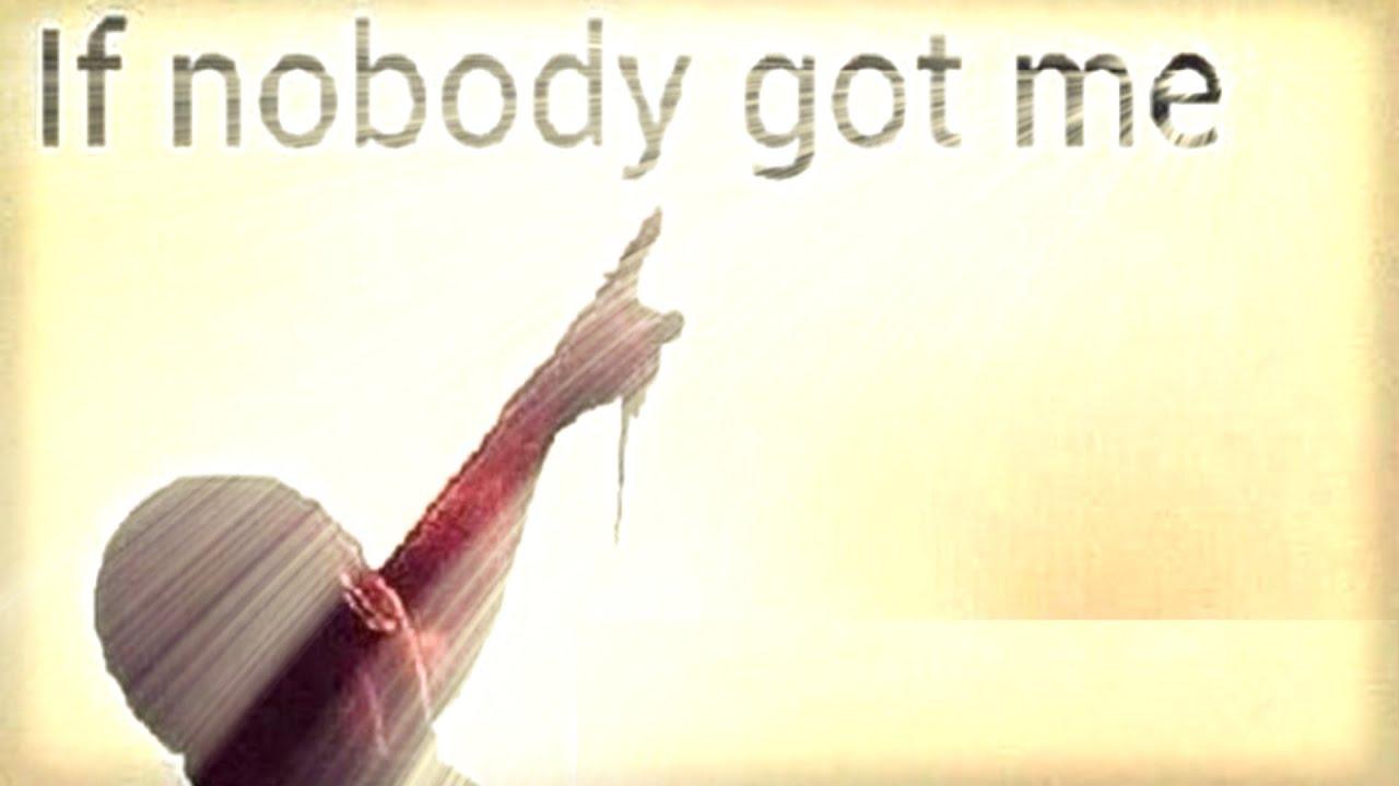 If nobody got me
